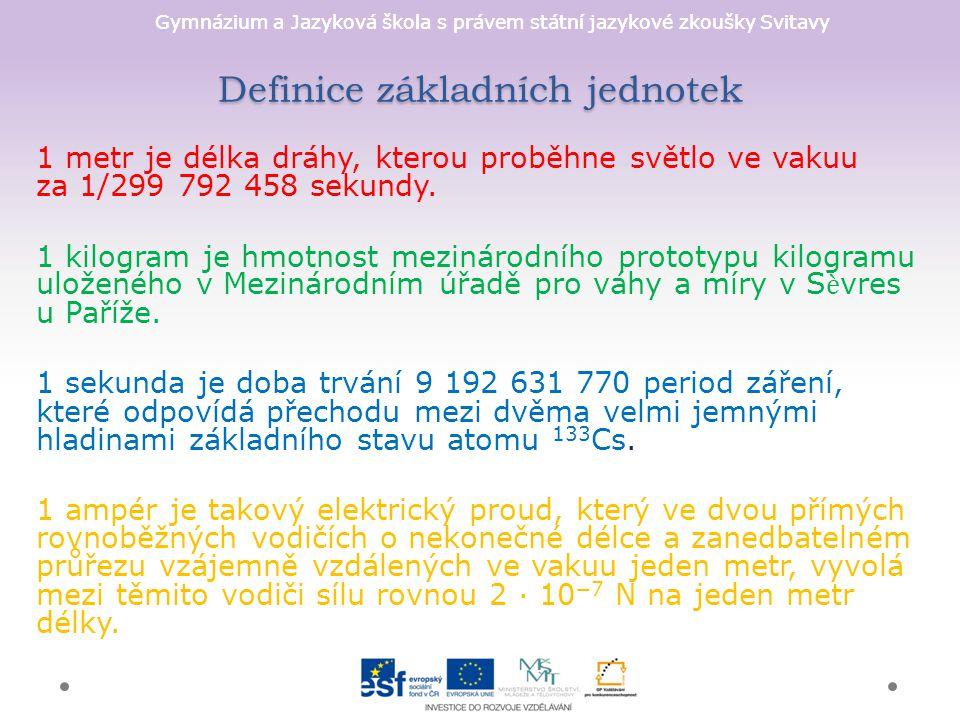 Gymnázium a Jazyková škola s právem státní jazykové zkoušky Svitavy Definice základních jednotek 1 metr je délka dráhy, kterou proběhne světlo ve vakuu za 1/299 792 458 sekundy.