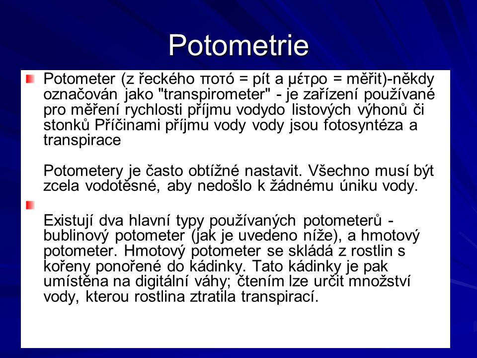 Potometrie Potometer (z řeckého ποτό = pít a μέτρο = měřit)-někdy označován jako transpirometer - je zařízení používané pro měření rychlosti příjmu vodydo listových výhonů či stonků Příčinami příjmu vody vody jsou fotosyntéza a transpirace Potometery je často obtížné nastavit.