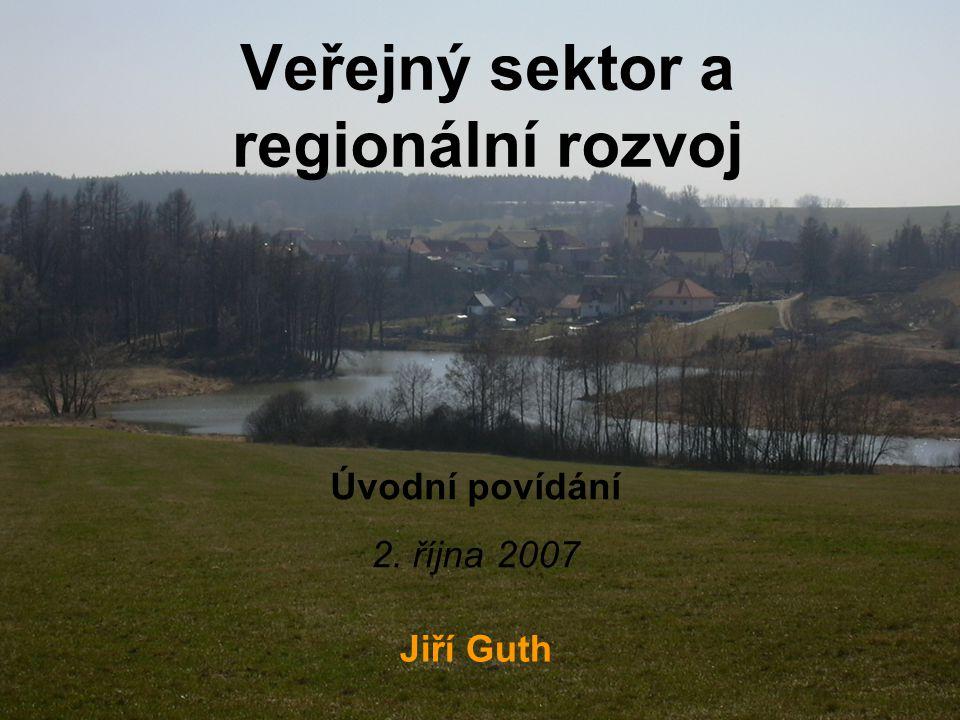 Veřejný sektor a regionální rozvoj Jiří Guth Úvodní povídání 2. října 2007