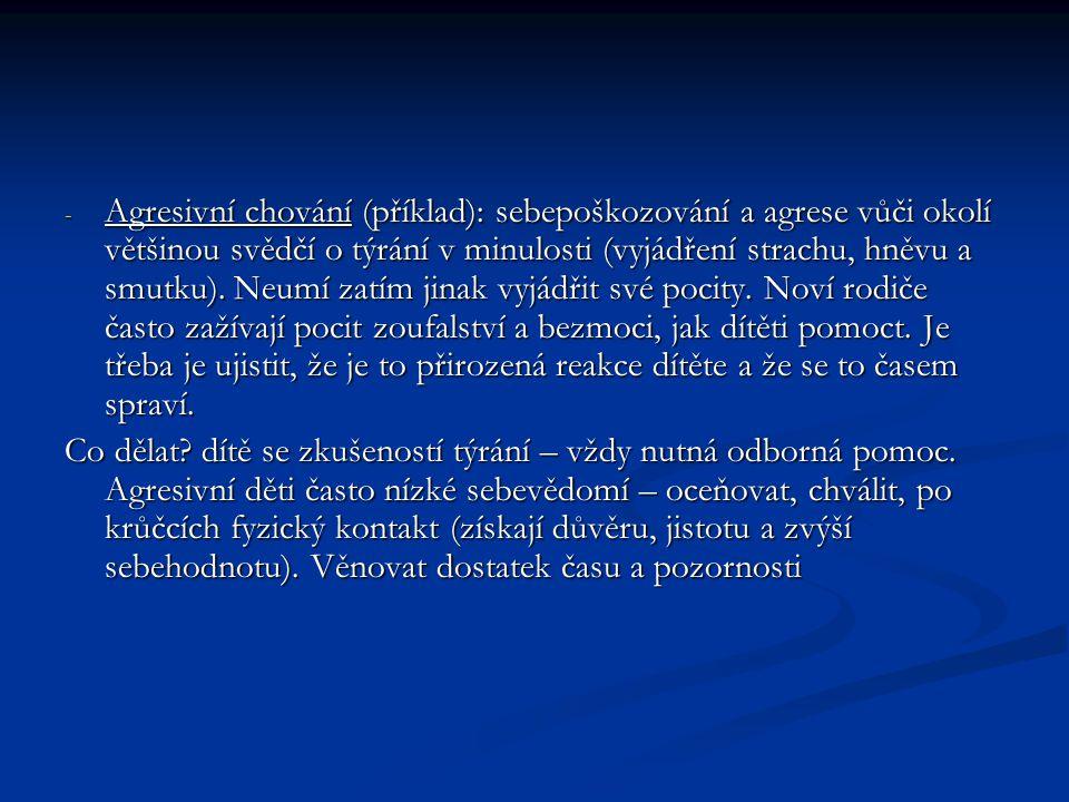 - Agresivní chování (příklad): sebepoškozování a agrese vůči okolí většinou svědčí o týrání v minulosti (vyjádření strachu, hněvu a smutku).