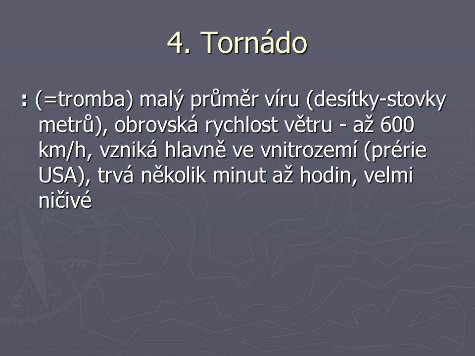 4. Tornádo : (=tromba) malý průměr víru (desítky-stovky metrů), obrovská rychlost větru - až 600 km/h, vzniká hlavně ve vnitrozemí (prérie USA), trvá