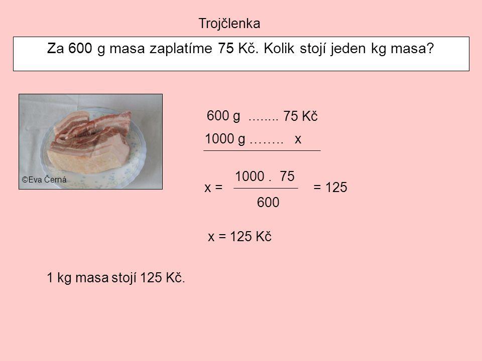Trojčlenka Za 600 g masa zaplatíme 75 Kč. Kolik stojí jeden kg masa? 600 g........ x = 125 Kč 75 Kč 1000 g ……..x x = 1000.75 600 = 125 1 kg masa stojí