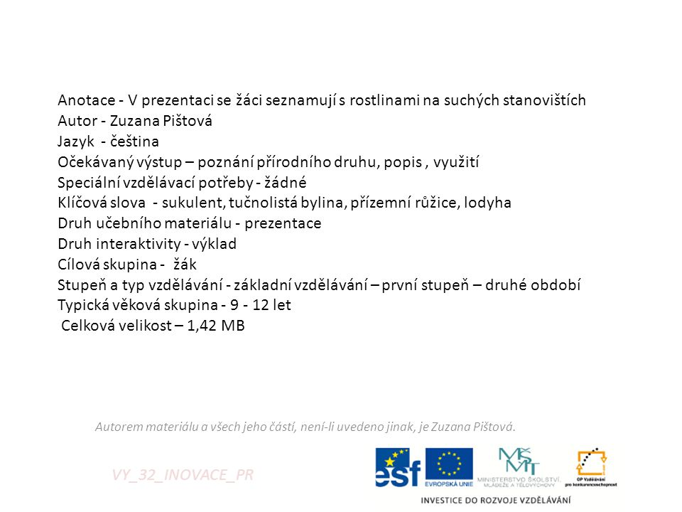 VY_32_INOVACE_PR Anotace - V prezentaci se žáci seznamují s rostlinami na suchých stanovištích Autor - Zuzana Pištová Jazyk - čeština Očekávaný výstup – poznání přírodního druhu, popis, využití Speciální vzdělávací potřeby - žádné Klíčová slova - sukulent, tučnolistá bylina, přízemní růžice, lodyha Druh učebního materiálu - prezentace Druh interaktivity - výklad Cílová skupina - žák Stupeň a typ vzdělávání - základní vzdělávání – první stupeň – druhé období Typická věková skupina - 9 - 12 let Celková velikost – 1,42 MB Autorem materiálu a všech jeho částí, není-li uvedeno jinak, je Zuzana Pištová.