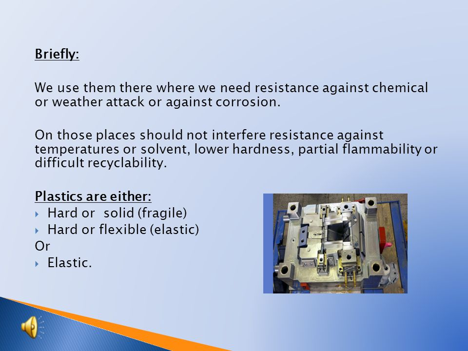 Briefly: We use them there where we need resistance against chemical or weather attack or against corrosion.