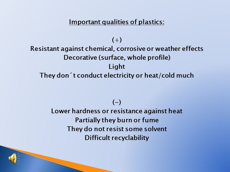 Important qualities of plastics: (+) Resistant against chemical, corrosive or weather effects Decorative (surface, whole profile) Light They don´t conduct electricity or heat/cold much (-) Lower hardness or resistance against heat Partially they burn or fume They do not resist some solvent Difficult recyclability