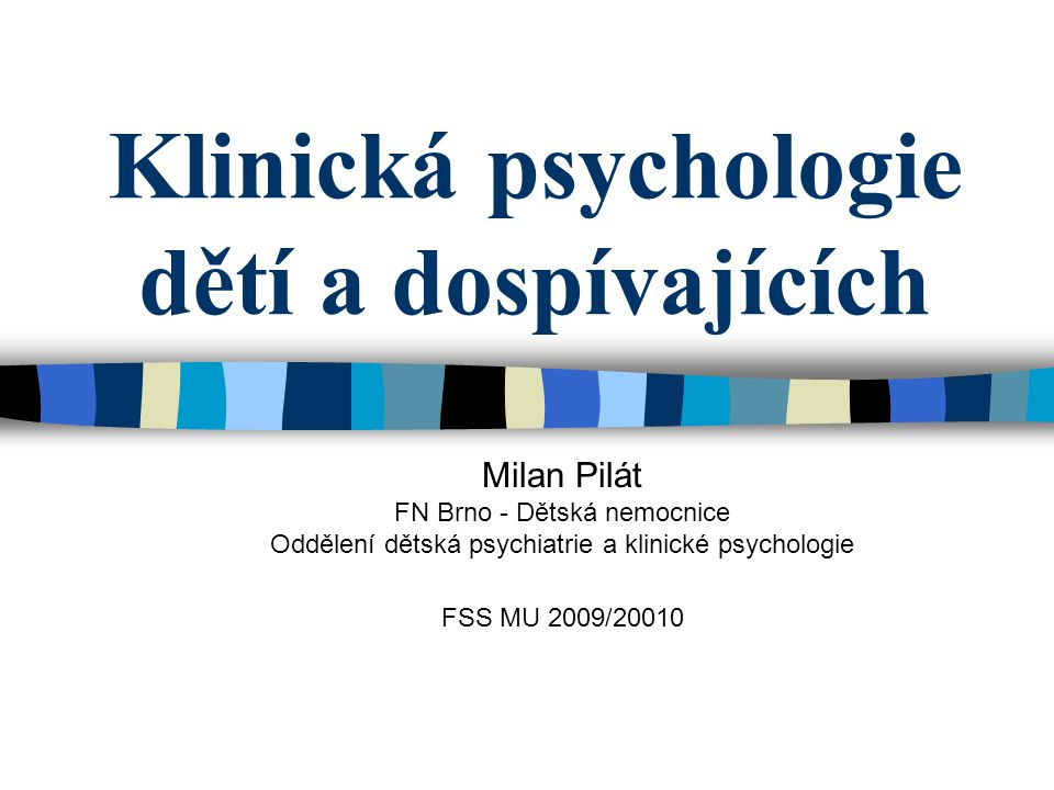 Klinická psychologie dětí a dospívajících Milan Pilát FN Brno - Dětská nemocnice Oddělení dětská psychiatrie a klinické psychologie FSS MU 2009/20010