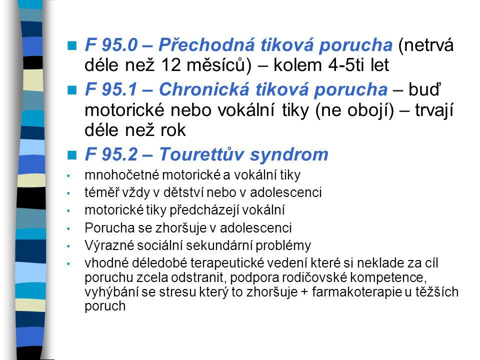 F 95.0 – Přechodná tiková porucha (netrvá déle než 12 měsíců) – kolem 4-5ti let F 95.1 – Chronická tiková porucha – buď motorické nebo vokální tiky (n