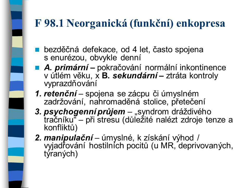 F 98.1 Neorganická (funkční) enkopresa bezděčná defekace, od 4 let, často spojena s enurézou, obvykle denní A. primární – pokračování normální inkonti