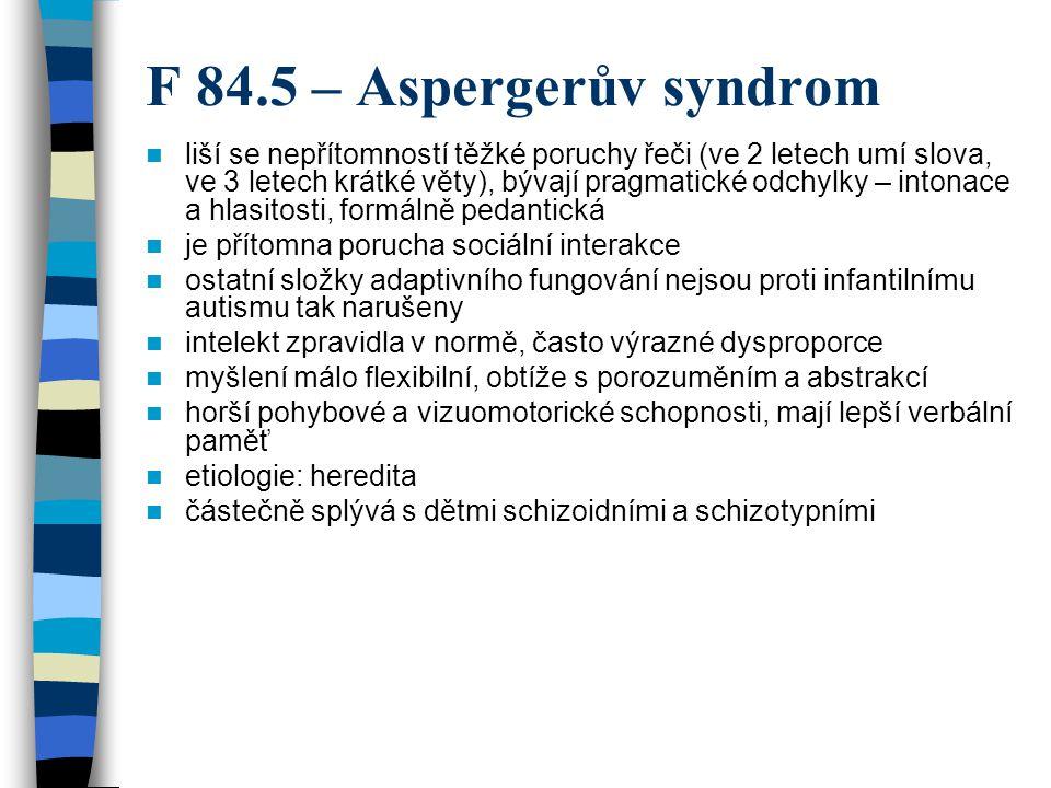 F 84.5 – Aspergerův syndrom liší se nepřítomností těžké poruchy řeči (ve 2 letech umí slova, ve 3 letech krátké věty), bývají pragmatické odchylky – i