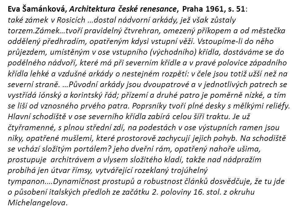 Eva Šamánková, Architektura české renesance, Praha 1961, s. 51: také zámek v Rosicích …dostal nádvorní arkády, jež však zůstaly torzem.Zámek…tvoří pra