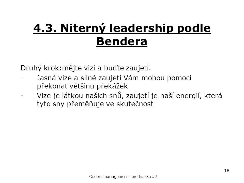 16 4.3. Niterný leadership podle Bendera Druhý krok:mějte vizi a buďte zaujetí. -Jasná vize a silné zaujetí Vám mohou pomoci překonat většinu překážek