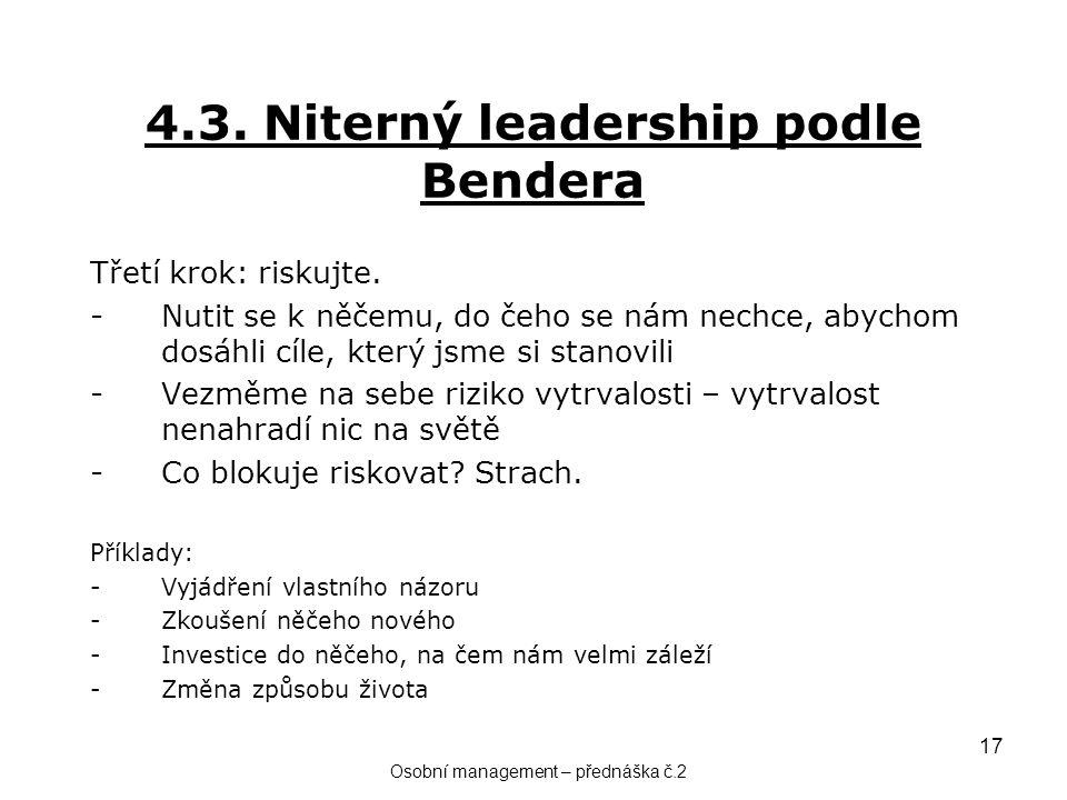 17 4.3. Niterný leadership podle Bendera Třetí krok: riskujte. -Nutit se k něčemu, do čeho se nám nechce, abychom dosáhli cíle, který jsme si stanovil