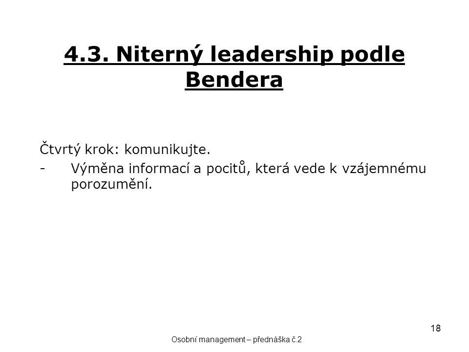 18 4.3. Niterný leadership podle Bendera Čtvrtý krok: komunikujte. -Výměna informací a pocitů, která vede k vzájemnému porozumění. Osobní management –