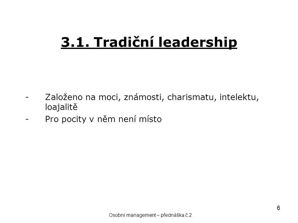 6 3.1. Tradiční leadership -Založeno na moci, známosti, charismatu, intelektu, loajalitě -Pro pocity v něm není místo Osobní management – přednáška č.