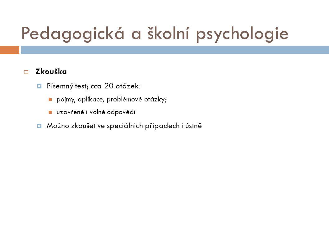Pedagogická a školní psychologie  Zkouška  Písemný test; cca 20 otázek: pojmy, aplikace, problémové otázky; uzavřené i volné odpovědi  Možno zkoušet ve speciálních případech i ústně