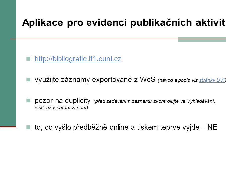 Aplikace pro evidenci publikačních aktivit http://bibliografie.lf1.cuni.cz využijte záznamy exportované z WoS (návod a popis viz stránky ÚVI)stránky ÚVI pozor na duplicity (před zadáváním záznamu zkontrolujte ve Vyhledávání, jestli už v databázi není) to, co vyšlo předběžně online a tiskem teprve vyjde – NE