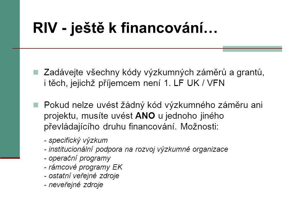 RIV - ještě k financování… Zadávejte všechny kódy výzkumných záměrů a grantů, i těch, jejichž příjemcem není 1. LF UK / VFN Pokud nelze uvést žádný kó