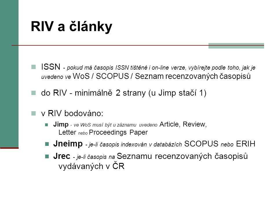 RIV a články ISSN - pokud má časopis ISSN tištěné i on-line verze, vybírejte podle toho, jak je uvedeno ve WoS / SCOPUS / Seznam recenzovaných časopisů do RIV - minimálně 2 strany (u Jimp stačí 1) v RIV bodováno: Jimp - ve WoS musí být u záznamu uvedeno Article, Review, Letter nebo Proceedings Paper Jneimp - je-li časopis indexován v databázích SCOPUS nebo ERIH Jrec - je-li časopis na Seznamu recenzovaných časopisů vydávaných v ČR