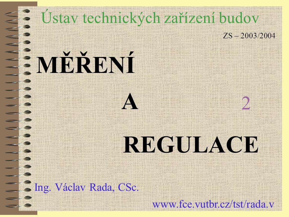 Ústav technických zařízení budov MĚŘENÍ A REGULACE Ing. Václav Rada, CSc. www.fce.vutbr.cz/tst/rada.v ZS – 2003/2004 2