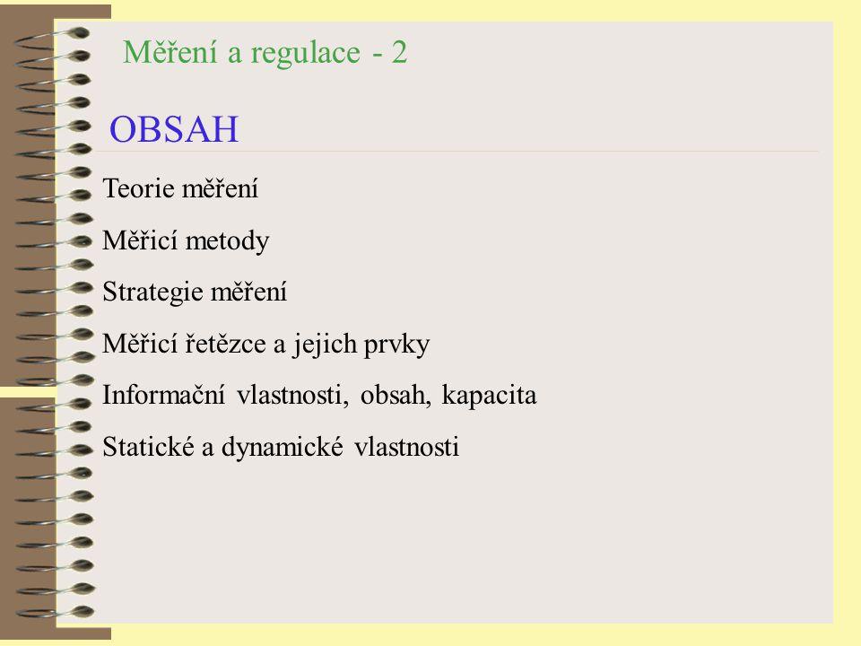 Měření a regulace - 2 OBSAH Teorie měření Měřicí metody Strategie měření Měřicí řetězce a jejich prvky Informační vlastnosti, obsah, kapacita Statické a dynamické vlastnosti