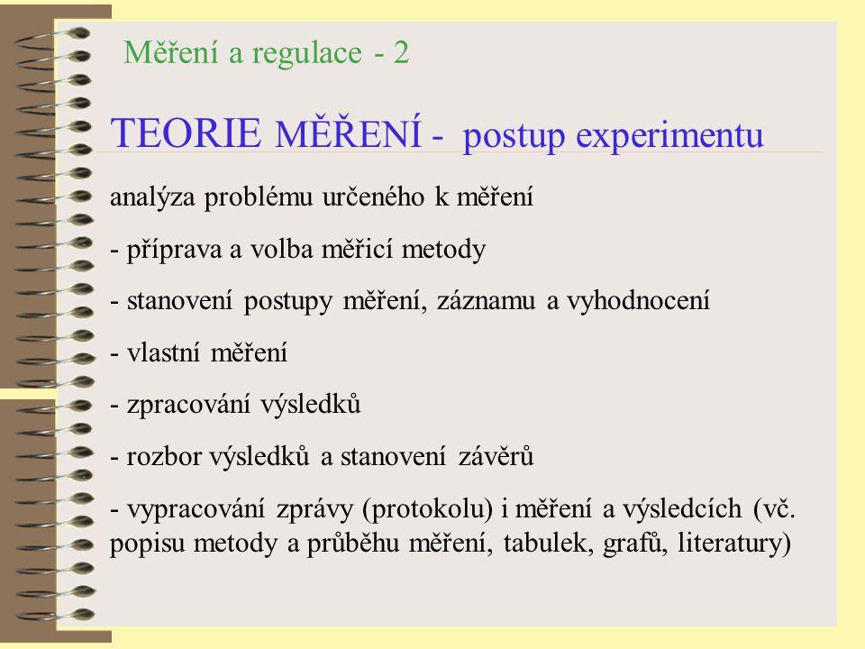 Měření a regulace - 2 TEORIE MĚŘENÍ - postup experimentu analýza problému určeného k měření - příprava a volba měřicí metody - stanovení postupy měření, záznamu a vyhodnocení - vlastní měření - zpracování výsledků - rozbor výsledků a stanovení závěrů - vypracování zprávy (protokolu) i měření a výsledcích (vč.