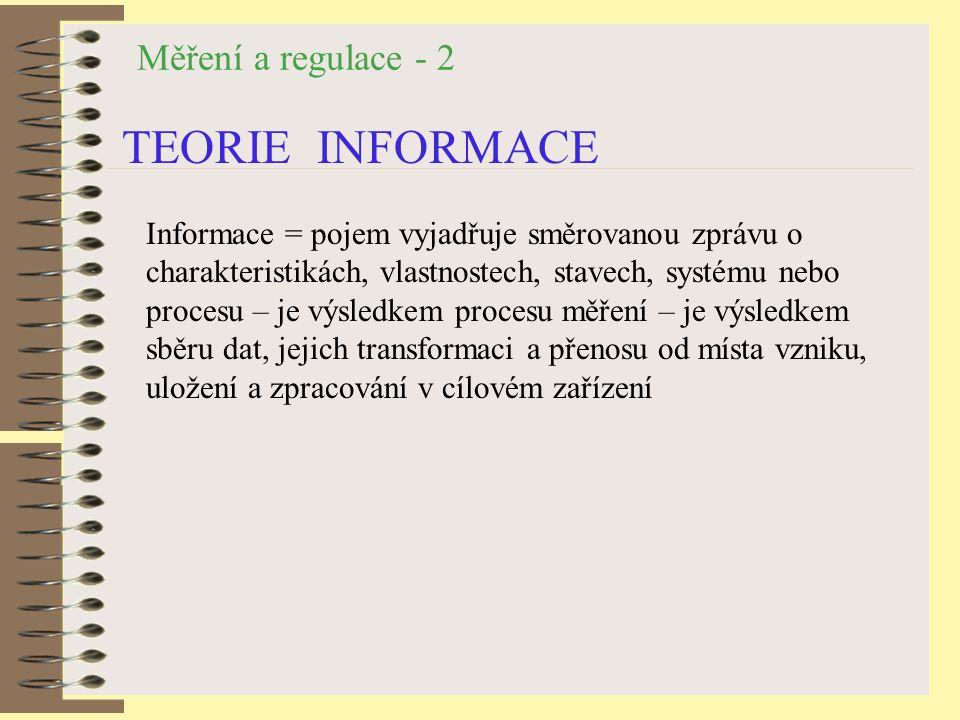 Měření a regulace - 2 TEORIE INFORMACE Informace = pojem vyjadřuje směrovanou zprávu o charakteristikách, vlastnostech, stavech, systému nebo procesu