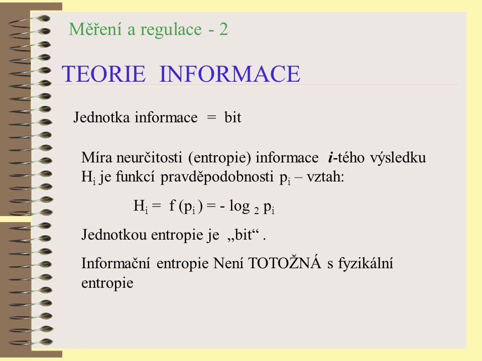 """Měření a regulace - 2 TEORIE INFORMACE Jednotka informace = bit Míra neurčitosti (entropie) informace i-tého výsledku H i je funkcí pravděpodobnosti p i – vztah: H i = f (p i ) = - log 2 p i Jednotkou entropie je """"bit ."""