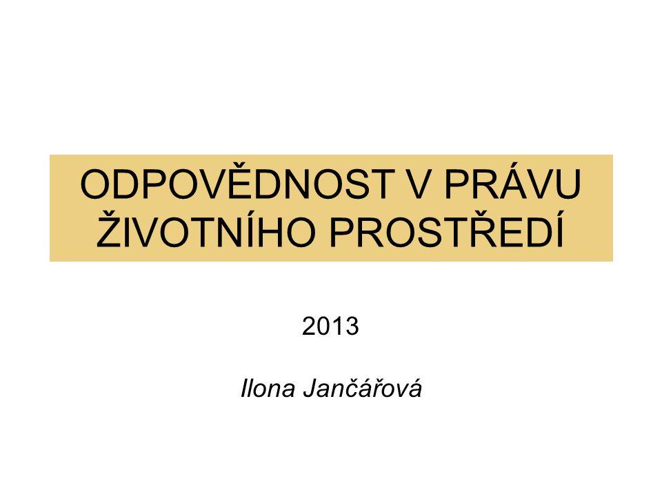 ODPOVĚDNOST V PRÁVU ŽIVOTNÍHO PROSTŘEDÍ 2013 Ilona Jančářová