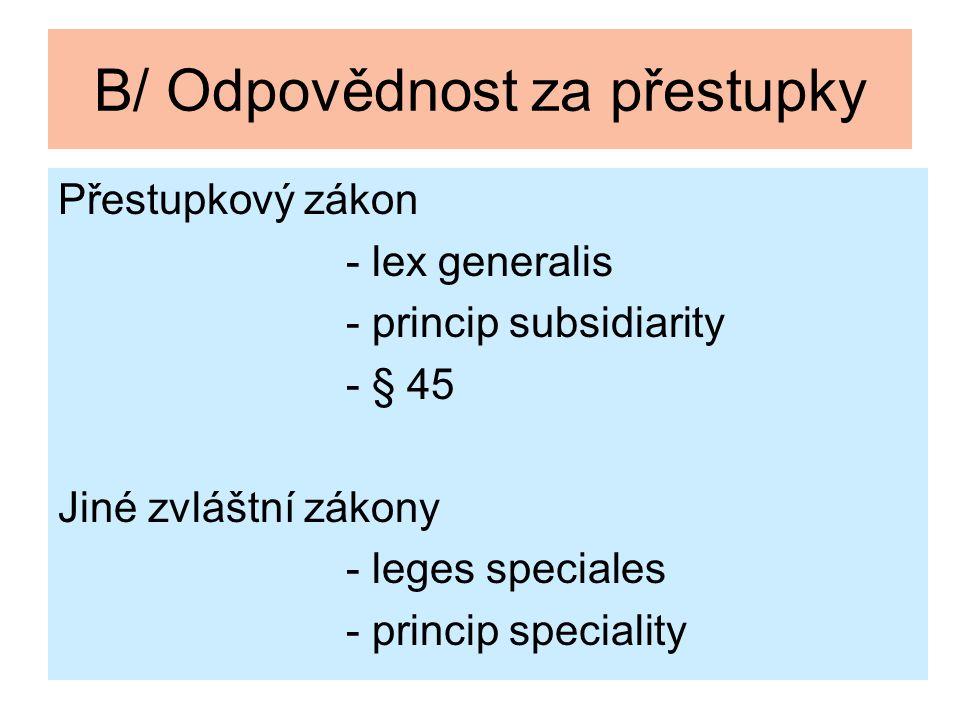 B/ Odpovědnost za přestupky Přestupkový zákon - lex generalis - princip subsidiarity - § 45 Jiné zvláštní zákony - leges speciales - princip specialit