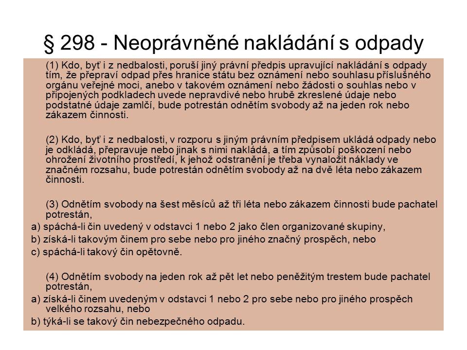 § 298 - Neoprávněné nakládání s odpady (1) Kdo, byť i z nedbalosti, poruší jiný právní předpis upravující nakládání s odpady tím, že přepraví odpad př