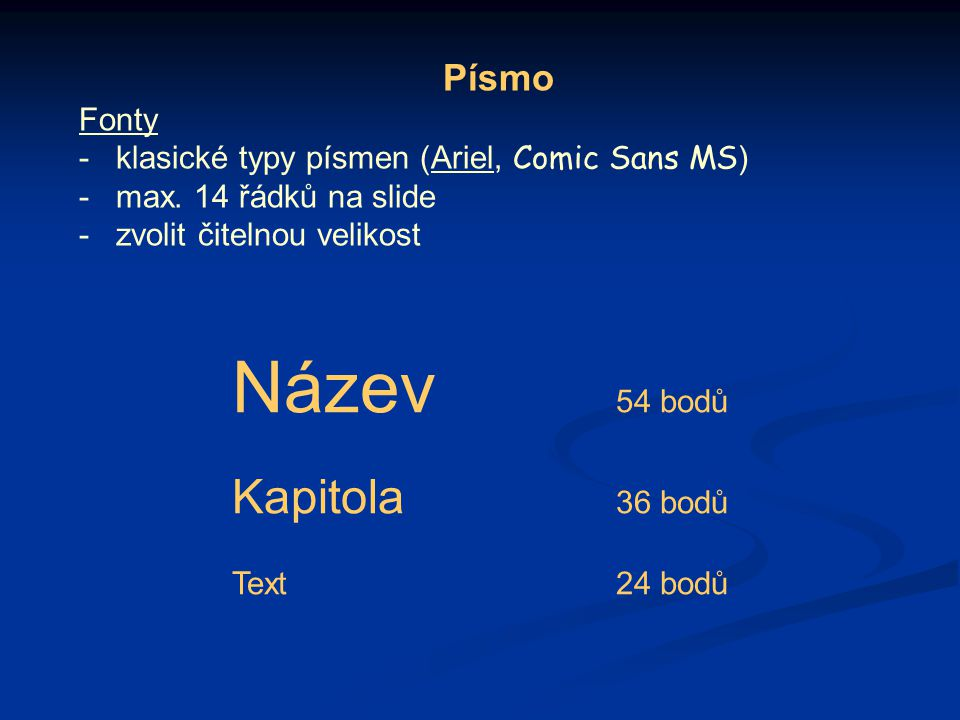 Písmo Fonty -klasické typy písmen (Ariel, Comic Sans MS ) -max. 14 řádků na slide -zvolit čitelnou velikost Název 54 bodů Kapitola 36 bodů Text24 bodů