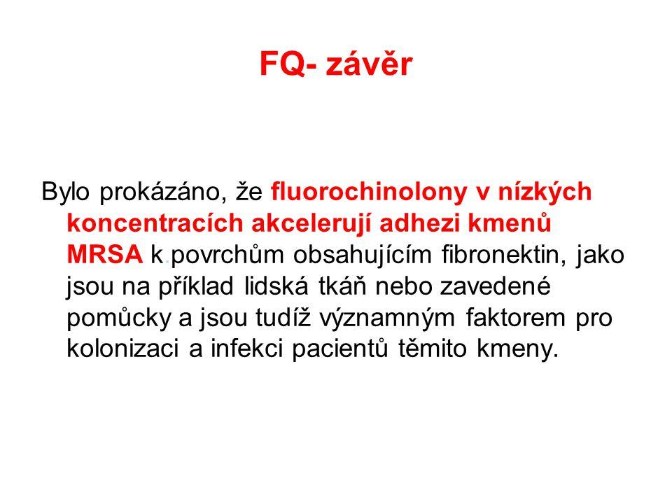 FQ- závěr Bylo prokázáno, že fluorochinolony v nízkých koncentracích akcelerují adhezi kmenů MRSA k.povrchům obsahujícím fibronektin, jako jsou na příklad lidská tkáň nebo zavedené pomůcky a jsou tudíž významným faktorem pro kolonizaci a infekci pacientů těmito kmeny.