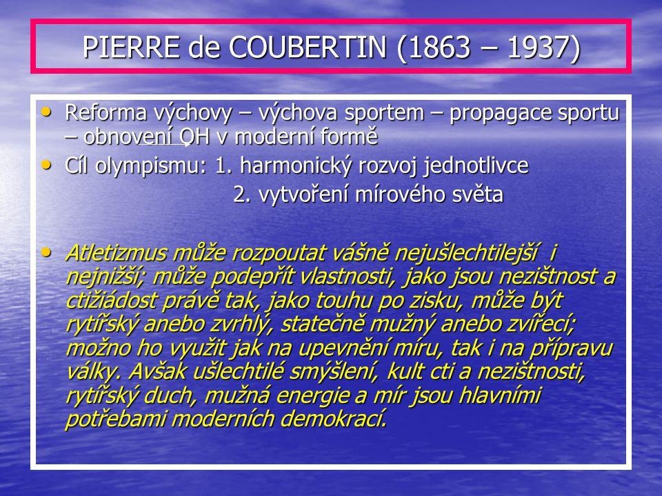 PIERRE de COUBERTIN (1863 – 1937) Reforma výchovy – výchova sportem – propagace sportu – obnovení OH v moderní formě Reforma výchovy – výchova sportem