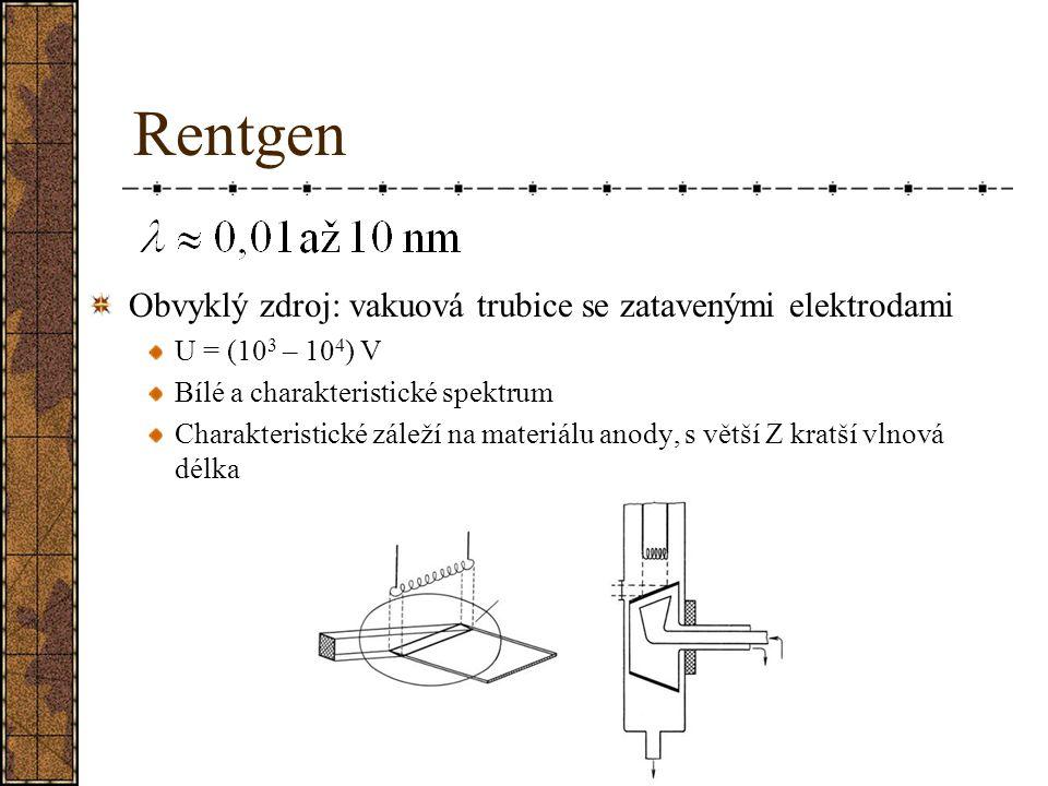 Rentgen Obvyklý zdroj: vakuová trubice se zatavenými elektrodami U = (10 3 – 10 4 ) V Bílé a charakteristické spektrum Charakteristické záleží na mate