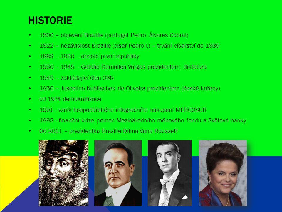 HISTORIE 1500 – objevení Brazílie (portugal Pedro Álvares Cabral) 1822 – nezávislost Brazílie (císař Pedro I.) – trvání císařství do 1889 1889 - 1930