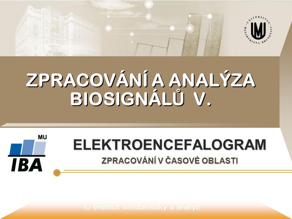 © Institut biostatistiky a analýz ZPRACOVÁNÍ A ANALÝZA BIOSIGNÁL Ů V. ELEKTROENCEFALOGRAM ZPRACOVÁNÍ V ČASOVÉ OBLASTI