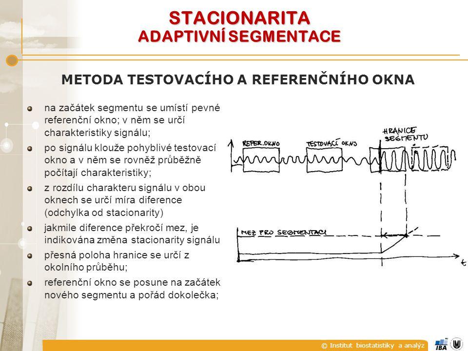 © Institut biostatistiky a analýz STACIONARITA ADAPTIVNÍ SEGMENTACE METODA TESTOVACÍHO A REFERENČNÍHO OKNA na začátek segmentu se umístí pevné referenční okno; v něm se určí charakteristiky signálu; po signálu klouže pohyblivé testovací okno a v něm se rovněž průběžně počítají charakteristiky; z rozdílu charakteru signálu v obou oknech se určí míra diference (odchylka od stacionarity) jakmile diference překročí mez, je indikována změna stacionarity signálu; přesná poloha hranice se určí z okolního průběhu; referenční okno se posune na začátek nového segmentu a pořád dokolečka;