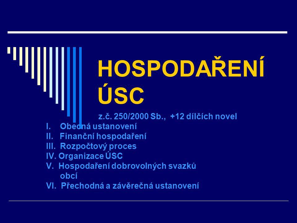 HOSPODAŘENÍ ÚSC z.č. 250/2000 Sb., +12 dílčích novel I. Obecná ustanovení II. Finanční hospodaření III. Rozpočtový proces IV. Organizace ÚSC V. Hospod