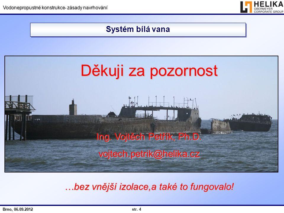 str. 4 Brno, 06.09.2012 Vodonepropustné konstrukce- zásady navrhování Systém bílá vana …bez vnější izolace,a také to fungovalo! Děkuji za pozornost In