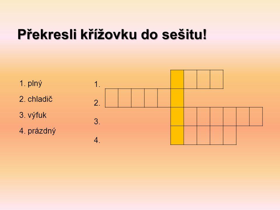 Překresli křížovku do sešitu! 1. 2. 3. 4. 1. plný 2. chladič 3. výfuk 4. prázdný
