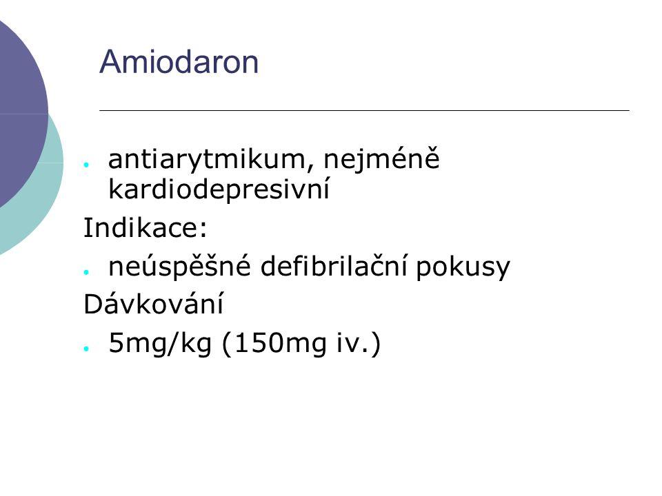 Amiodaron ● antiarytmikum, nejméně kardiodepresivní Indikace: ● neúspěšné defibrilační pokusy Dávkování ● 5mg/kg (150mg iv.)