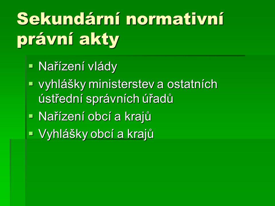 Sekundární normativní právní akty  Nařízení vlády  vyhlášky ministerstev a ostatních ústřední správních úřadů  Nařízení obcí a krajů  Vyhlášky obc
