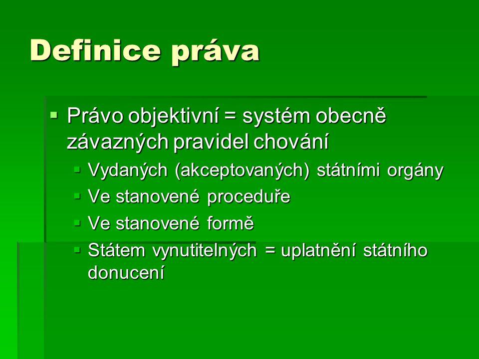 Definice práva  Právo objektivní = systém obecně závazných pravidel chování  Vydaných (akceptovaných) státními orgány  Ve stanovené proceduře  Ve