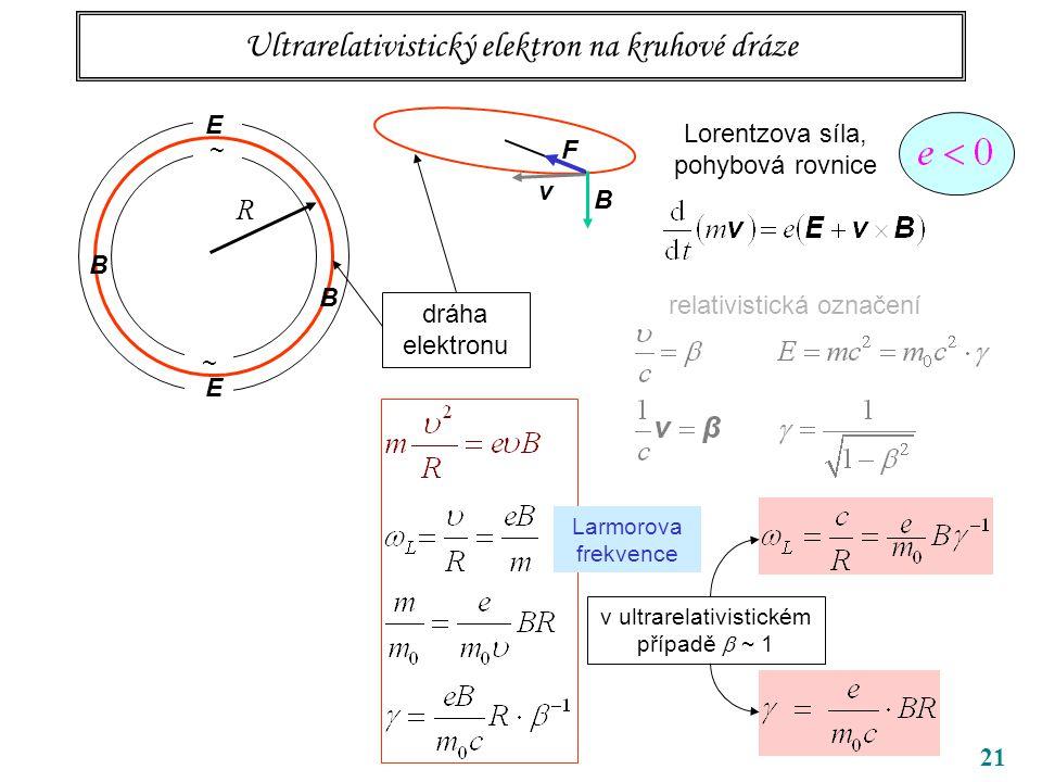 21 Ultrarelativistický elektron na kruhové dráze ~ ~ R B B dráha elektronu Lorentzova síla, pohybová rovnice v ultrarelativistickém případě  ~ 1 Larmorova frekvence v B F E E relativistická označení