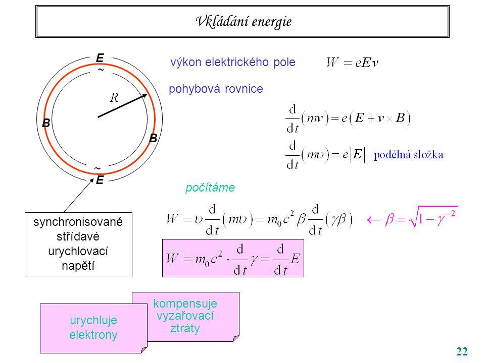 22 Vkládání energie výkon elektrického pole pohybová rovnice počítáme ~ ~ R B B synchronisované střídavé urychlovací napětí E E kompensuje vyzařovací ztráty urychluje elektrony