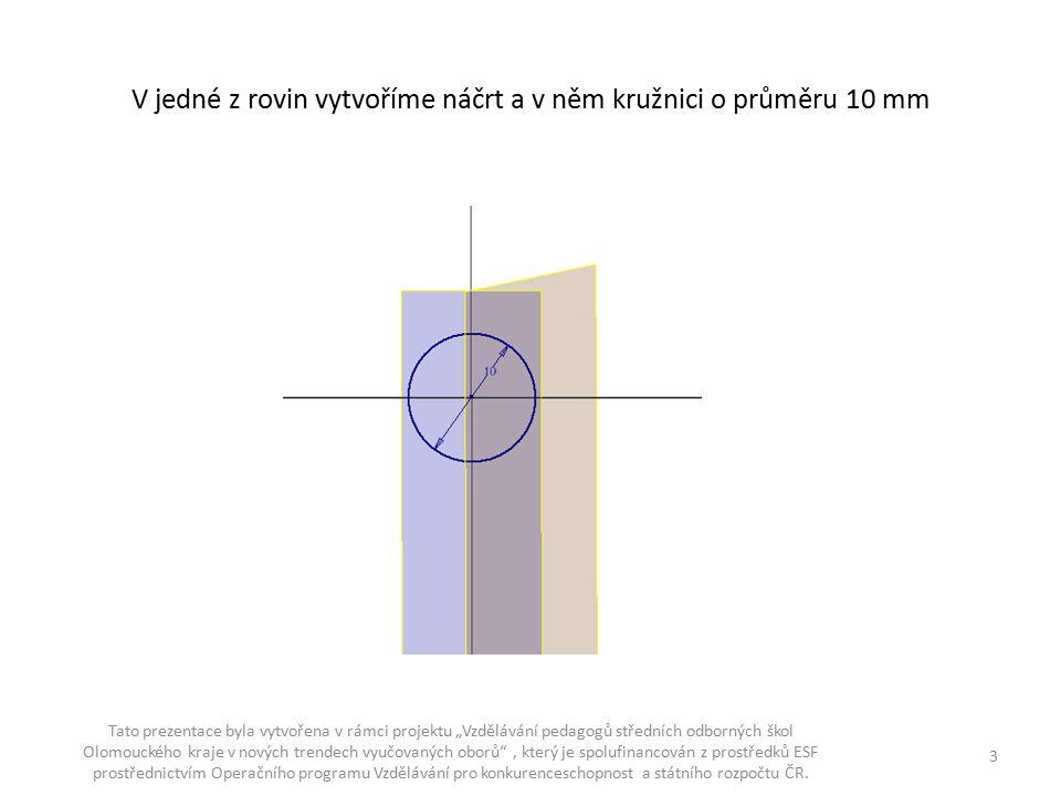 """V jedné z rovin vytvoříme náčrt a v něm kružnici o průměru 10 mm Tato prezentace byla vytvořena v rámci projektu """"Vzdělávání pedagogů středních odborn"""