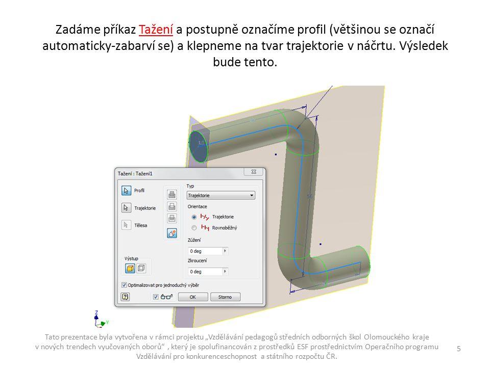 Zadáme příkaz Tažení a postupně označíme profil (většinou se označí automaticky-zabarví se) a klepneme na tvar trajektorie v náčrtu. Výsledek bude ten