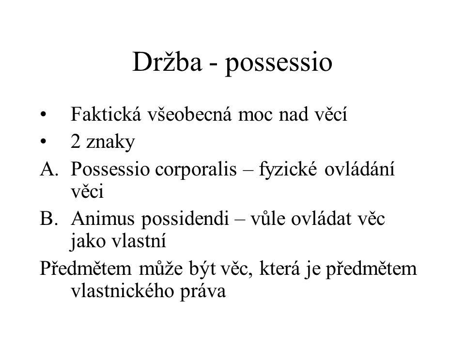 Držba - possessio Faktická všeobecná moc nad věcí 2 znaky A.Possessio corporalis – fyzické ovládání věci B.Animus possidendi – vůle ovládat věc jako v