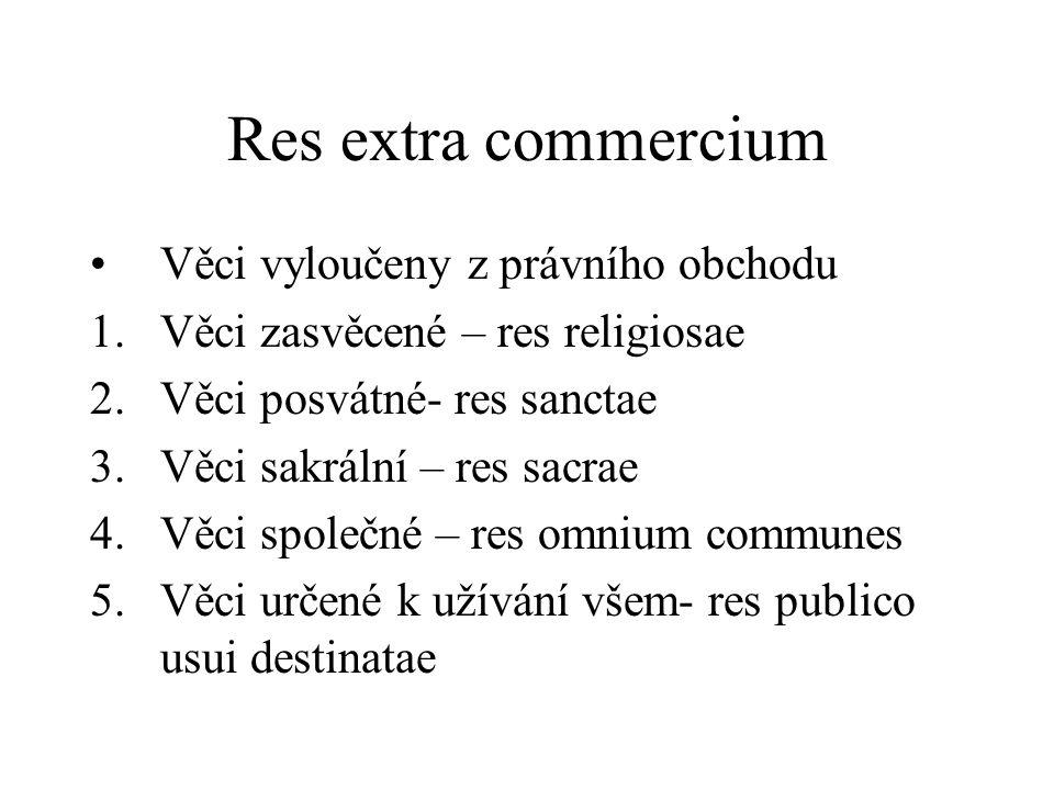 Res extra commercium Věci vyloučeny z právního obchodu 1.Věci zasvěcené – res religiosae 2.Věci posvátné- res sanctae 3.Věci sakrální – res sacrae 4.V