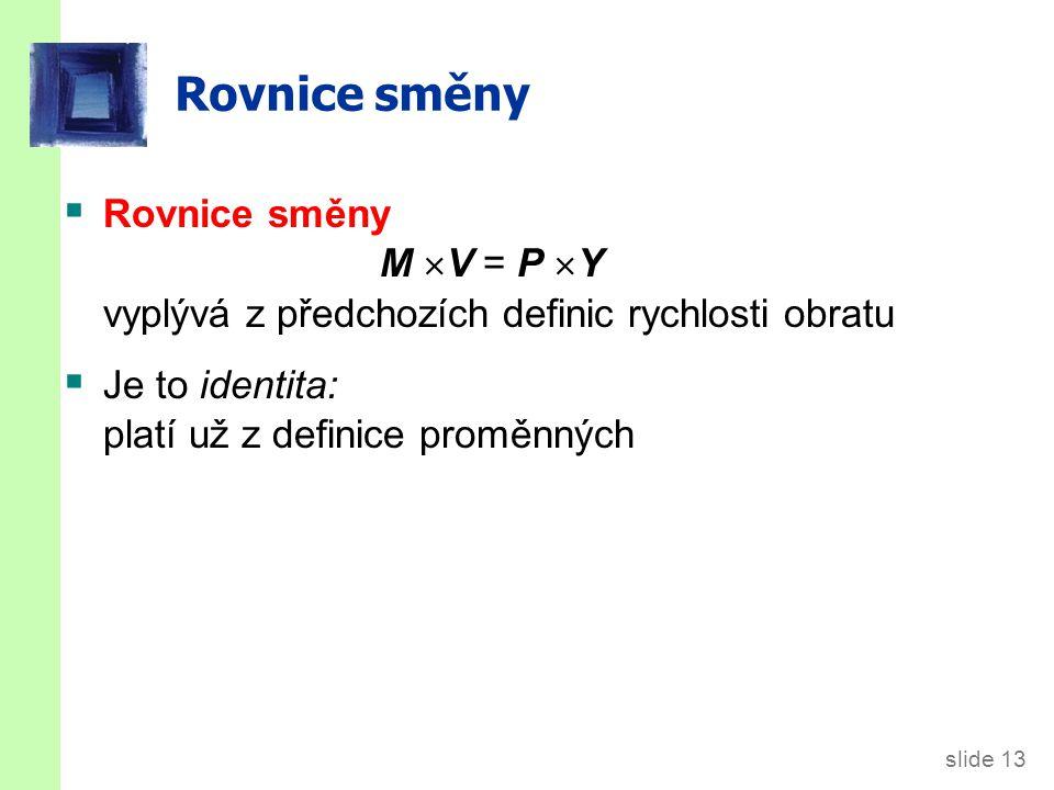 slide 13 Rovnice směny  Rovnice směny M  V = P  Y vyplývá z předchozích definic rychlosti obratu  Je to identita: platí už z definice proměnných